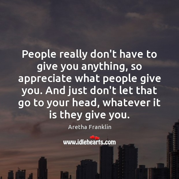 People really don't have to give you anything, so appreciate what people Image