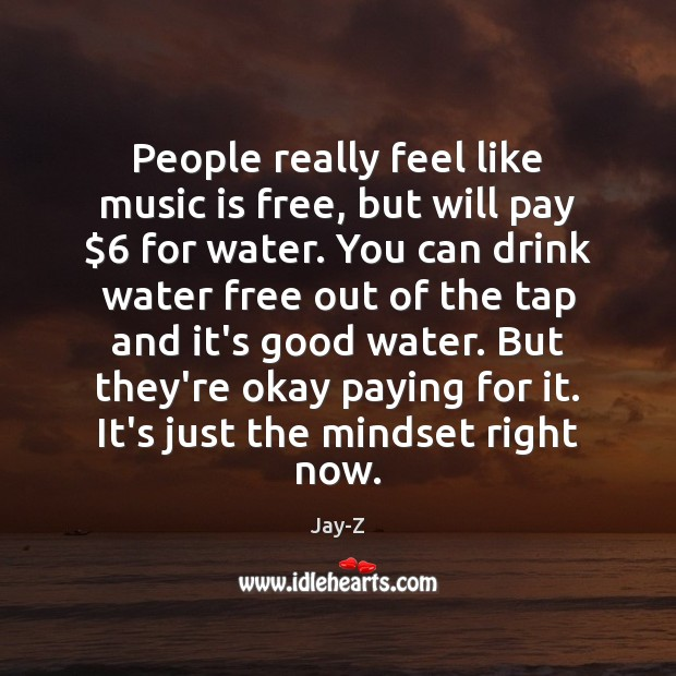 People really feel like music is free, but will pay $6 for water. Image