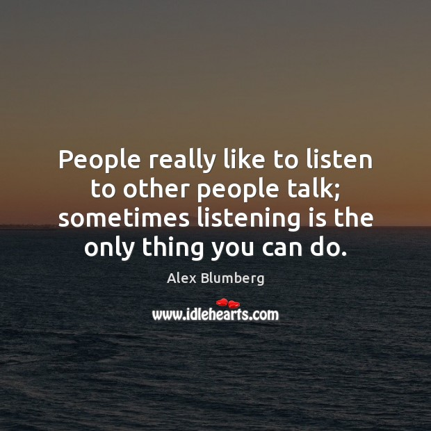 Image, People really like to listen to other people talk; sometimes listening is