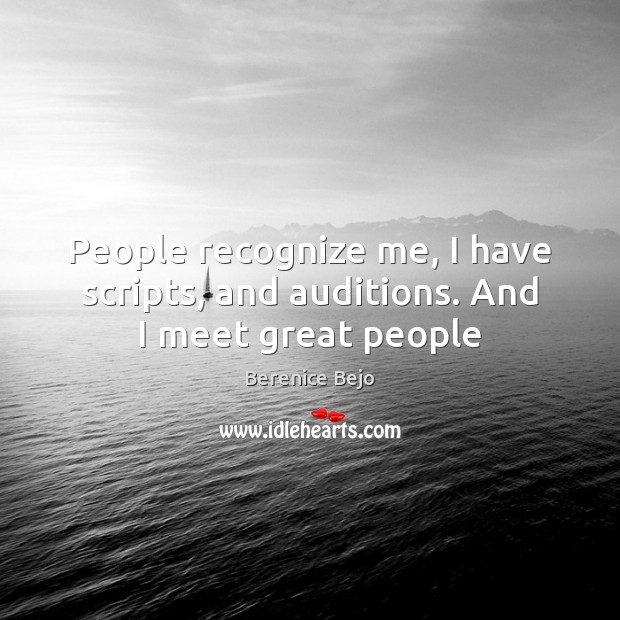 People recognize me, I have scripts, and auditions. And I meet great people Image