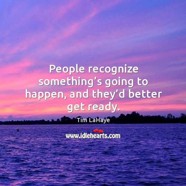 People recognize something's going to happen, and they'd better get ready. Image