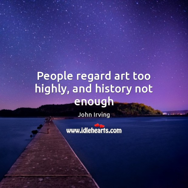 People regard art too highly, and history not enough Image
