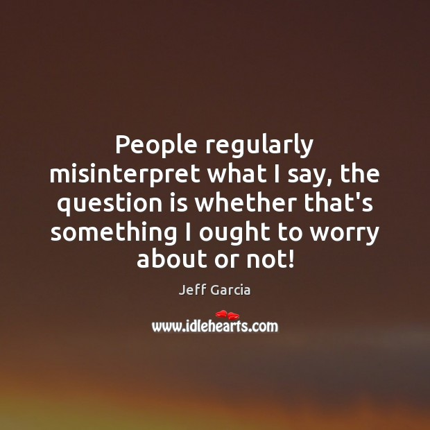 People regularly misinterpret what I say, the question is whether that's something Image