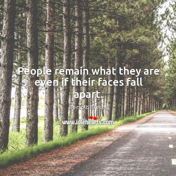 People remain what they are even if their faces fall apart. Image