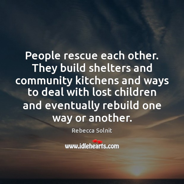 People rescue each other. They build shelters and community kitchens and ways Rebecca Solnit Picture Quote