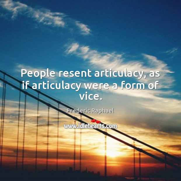People resent articulacy, as if articulacy were a form of vice. Frederic Raphael Picture Quote