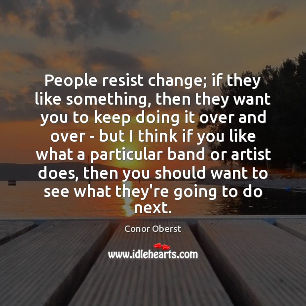 People resist change; if they like something, then they want you to Image