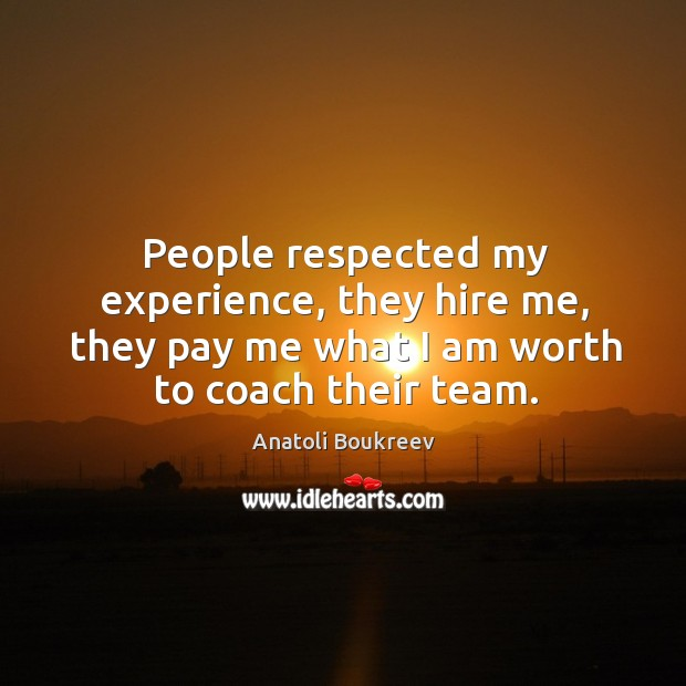 People respected my experience, they hire me, they pay me what I am worth to coach their team. Image