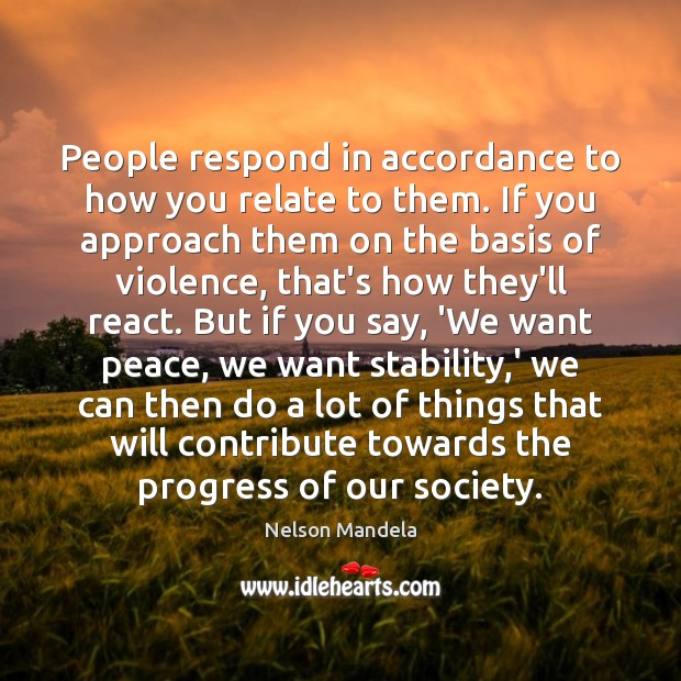 People respond in accordance to how you relate to them. If you Nelson Mandela Picture Quote