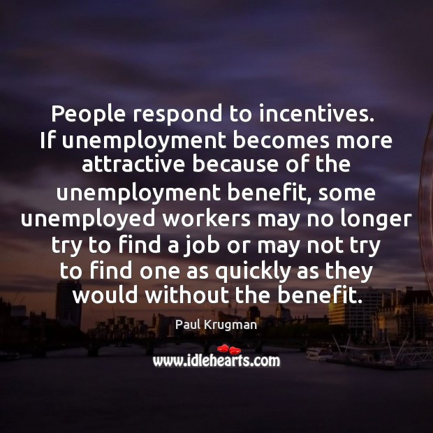 People respond to incentives.  If unemployment becomes more attractive because of the Image