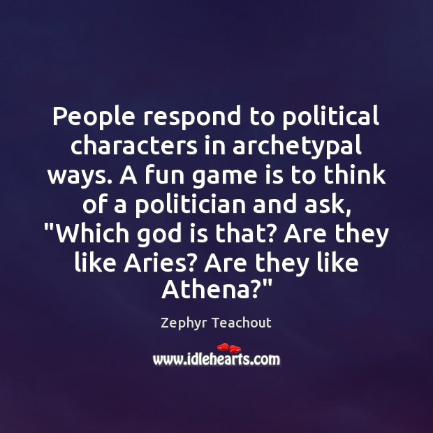 People respond to political characters in archetypal ways. A fun game is Zephyr Teachout Picture Quote