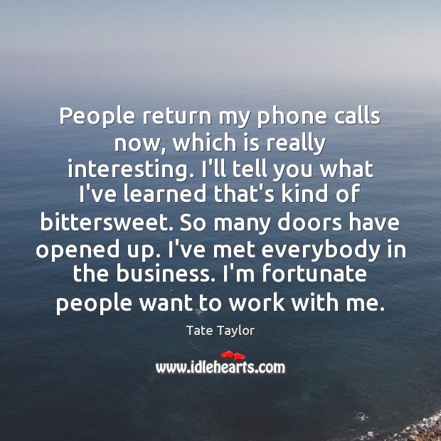 People return my phone calls now, which is really interesting. I'll tell Tate Taylor Picture Quote
