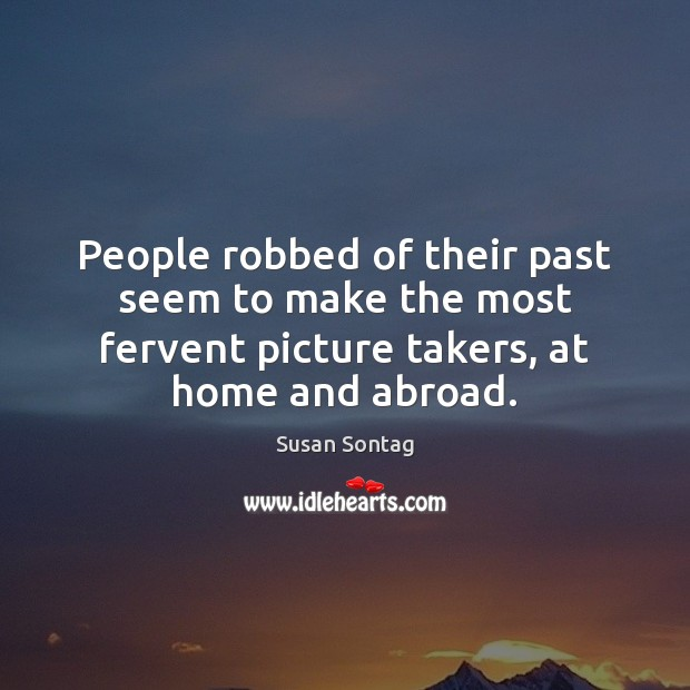 People robbed of their past seem to make the most fervent picture Susan Sontag Picture Quote