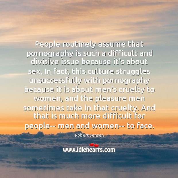People routinely assume that pornography is such a difficult and divisive issue Robert Jensen Picture Quote