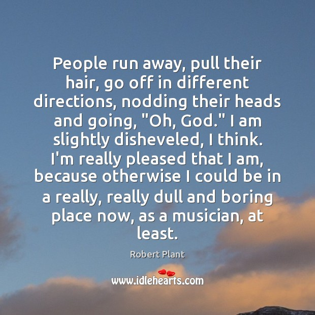 People run away, pull their hair, go off in different directions, nodding Robert Plant Picture Quote