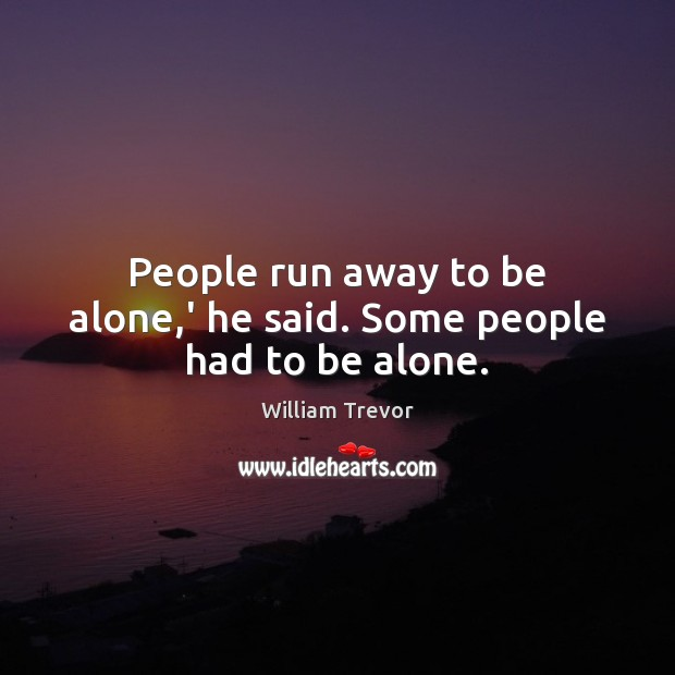 People run away to be alone,' he said. Some people had to be alone. Image