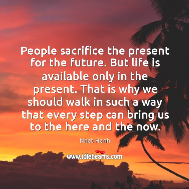 People sacrifice the present for the future. But life is available only Image
