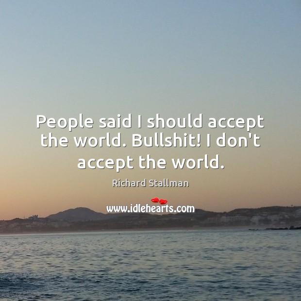 People said I should accept the world. Bullshit! I don't accept the world. Image