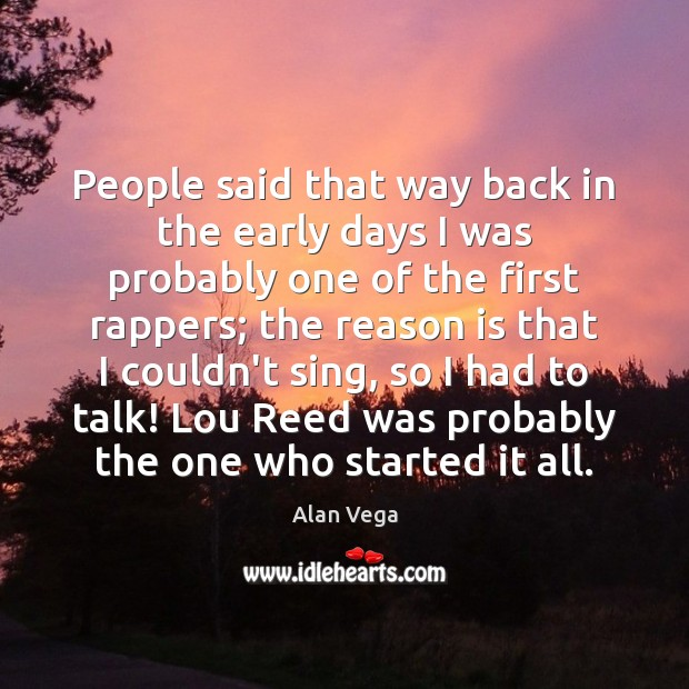 People said that way back in the early days I was probably Alan Vega Picture Quote