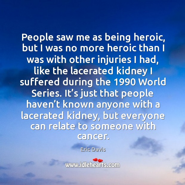 People saw me as being heroic, but I was no more heroic than I was with other injuries I had Image