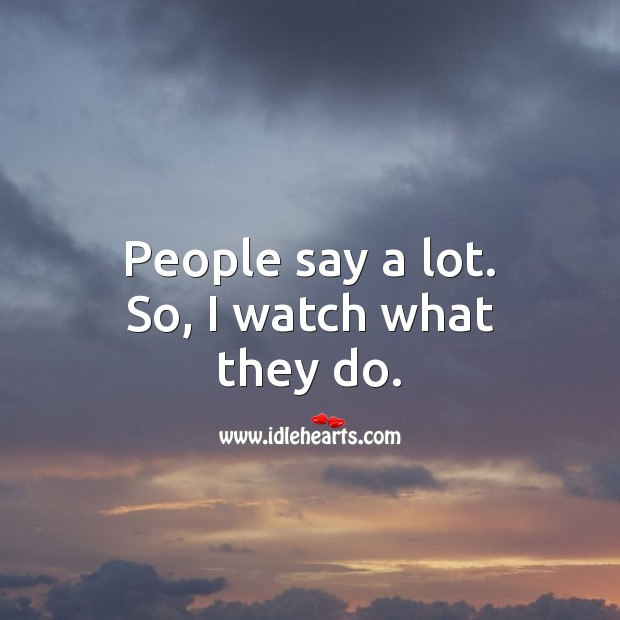 People say a lot. So, I watch what they do. Action Quotes Image