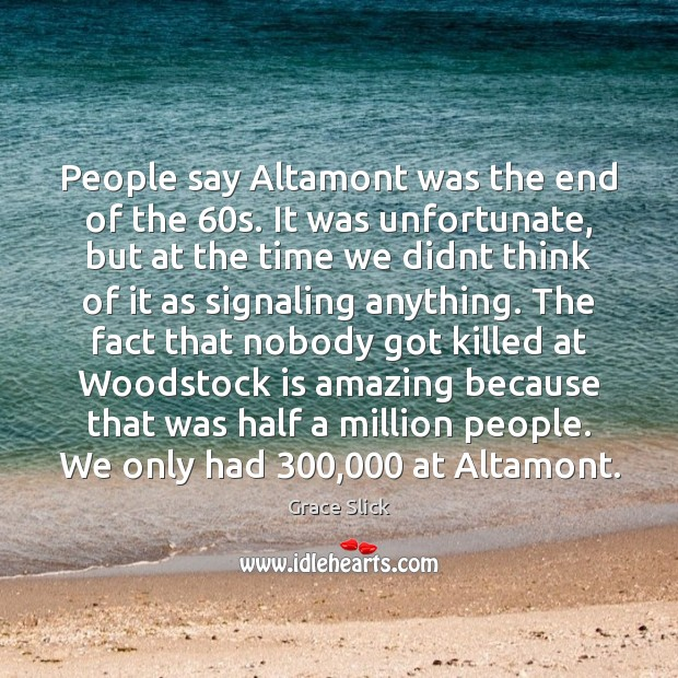 People say Altamont was the end of the 60s. It was unfortunate, Grace Slick Picture Quote