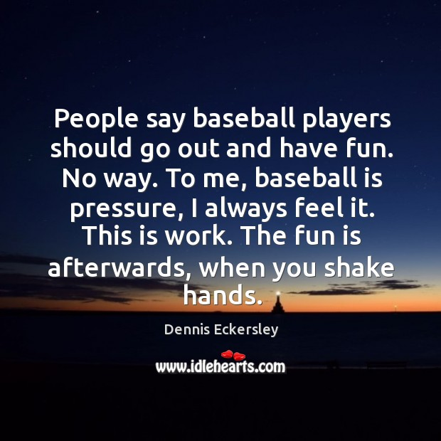People say baseball players should go out and have fun. No way. Dennis Eckersley Picture Quote