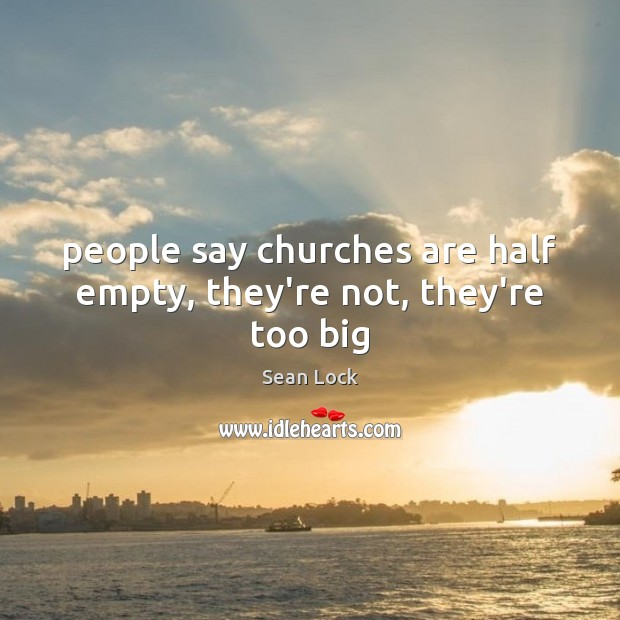 Image, People say churches are half empty, they're not, they're too big