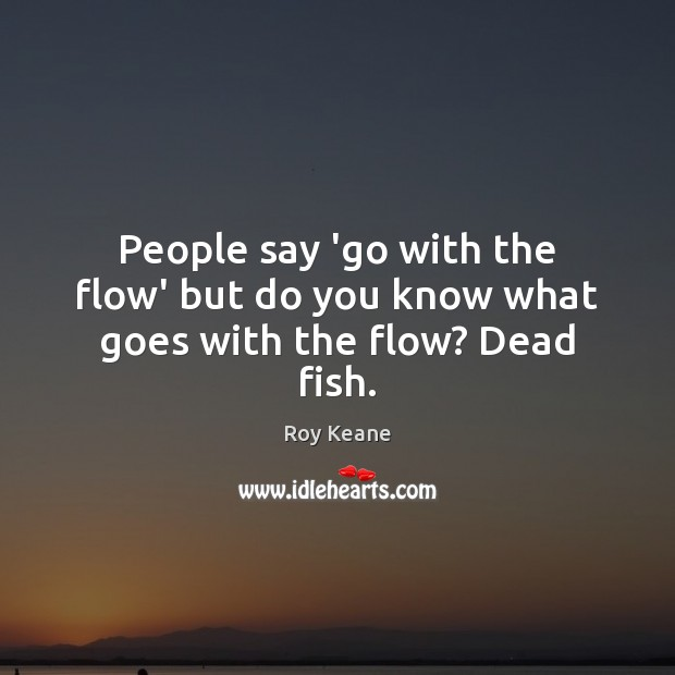 People say 'go with the flow' but do you know what goes with the flow? Dead fish. Roy Keane Picture Quote