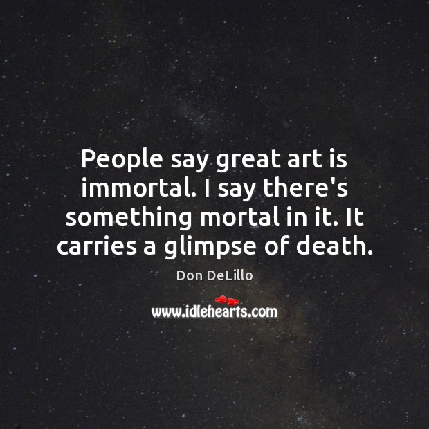 People say great art is immortal. I say there's something mortal in Don DeLillo Picture Quote
