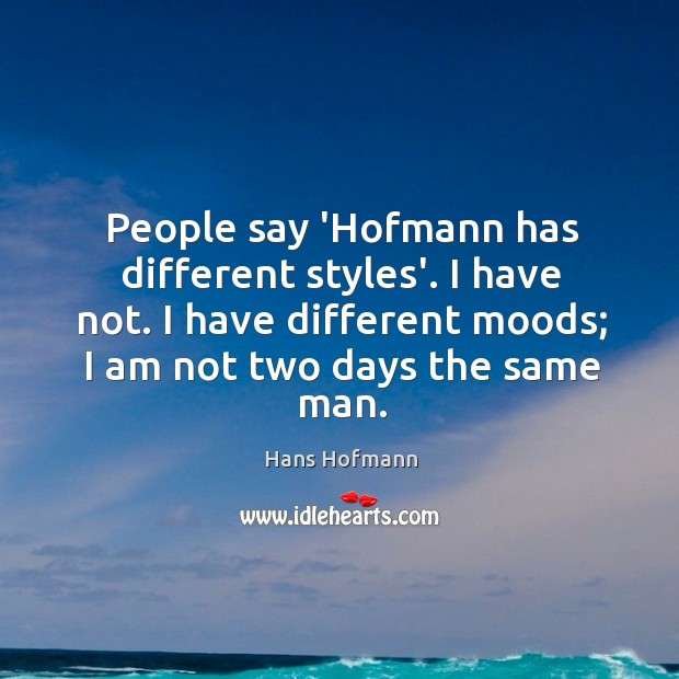 People say 'Hofmann has different styles'. I have not. I have different Hans Hofmann Picture Quote