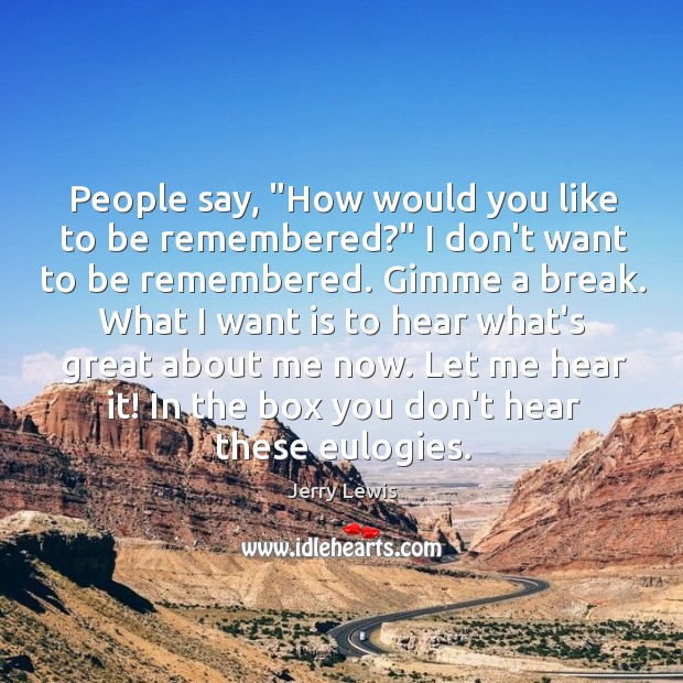 """Image, People say, """"How would you like to be remembered?"""" I don't want"""