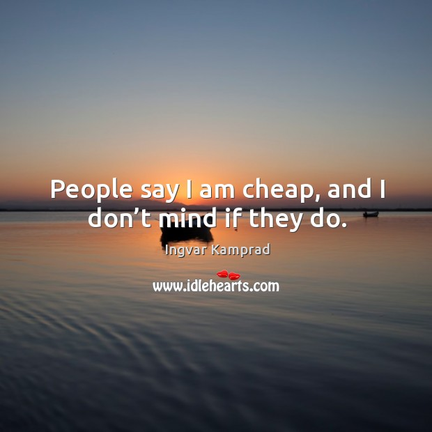 People say I am cheap, and I don't mind if they do. Ingvar Kamprad Picture Quote