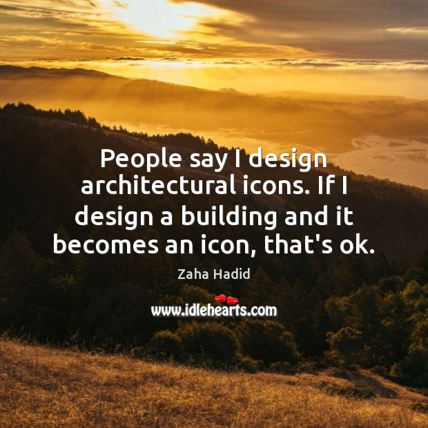 People say I design architectural icons. If I design a building and Zaha Hadid Picture Quote