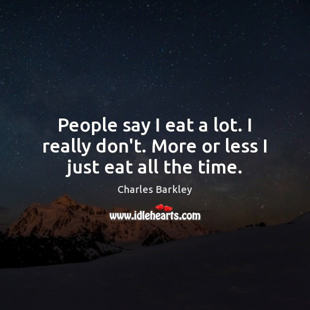 People say I eat a lot. I really don't. More or less I just eat all the time. Charles Barkley Picture Quote