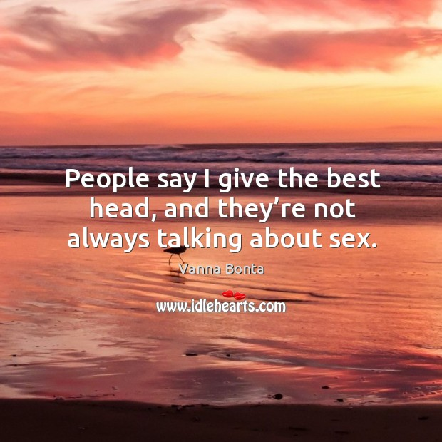 People say I give the best head, and they're not always talking about sex. Image