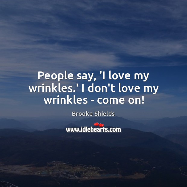 Image, People say, 'I love my wrinkles.' I don't love my wrinkles – come on!