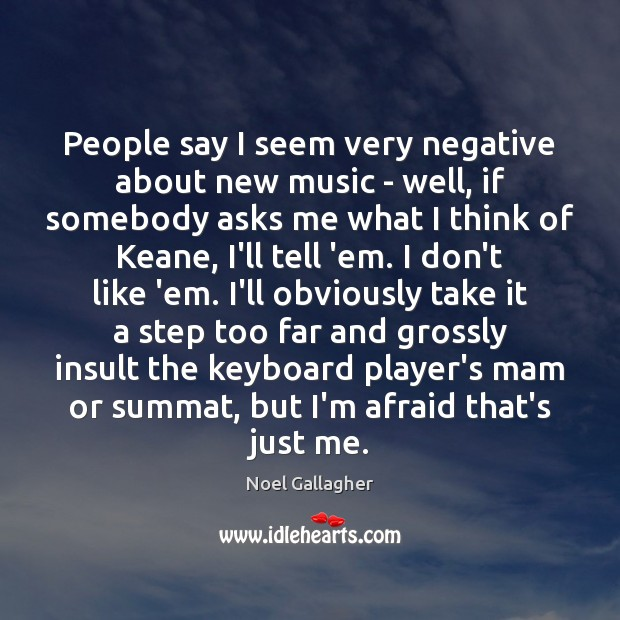 People say I seem very negative about new music – well, if Insult Quotes Image