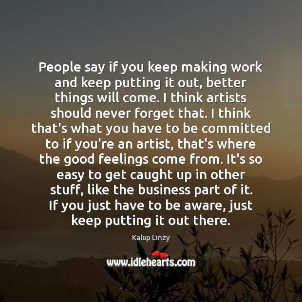 People say if you keep making work and keep putting it out, Kalup Linzy Picture Quote