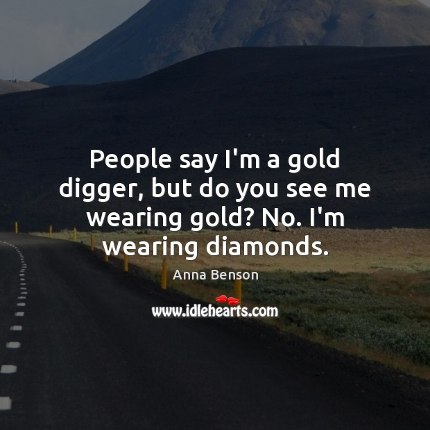 Image, People say I'm a gold digger, but do you see me wearing gold? No. I'm wearing diamonds.