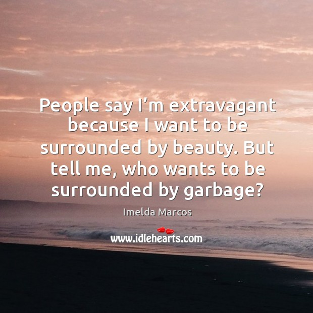 People say I'm extravagant because I want to be surrounded by beauty. But tell me, who wants to be surrounded by garbage? Image