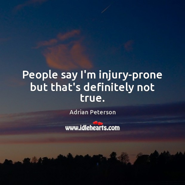 Image, People say I'm injury-prone but that's definitely not true.