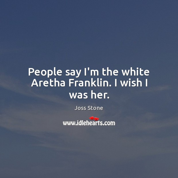 People say I'm the white Aretha Franklin. I wish I was her. Image
