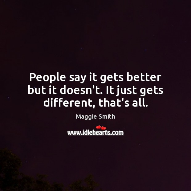 People say it gets better but it doesn't. It just gets different, that's all. Image