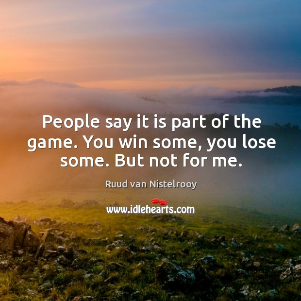 People say it is part of the game. You win some, you lose some. But not for me. Ruud van Nistelrooy Picture Quote
