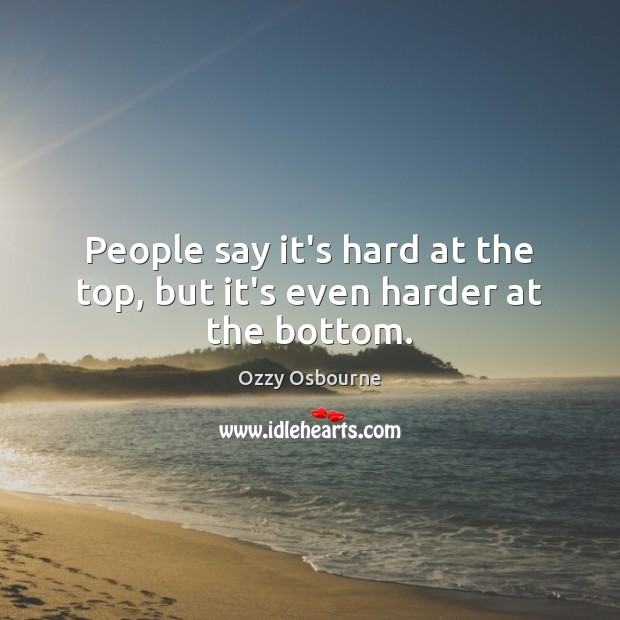 People say it's hard at the top, but it's even harder at the bottom. Ozzy Osbourne Picture Quote