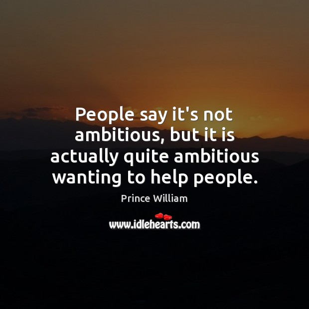 People say it's not ambitious, but it is actually quite ambitious wanting to help people. Image