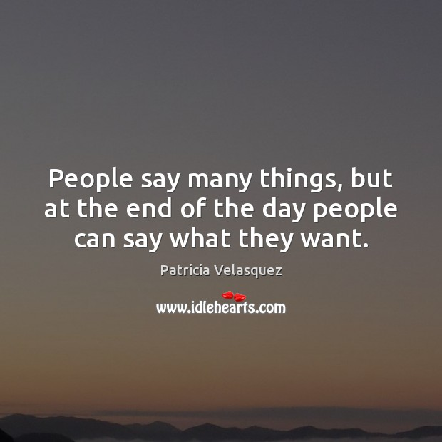 People say many things, but at the end of the day people can say what they want. Image