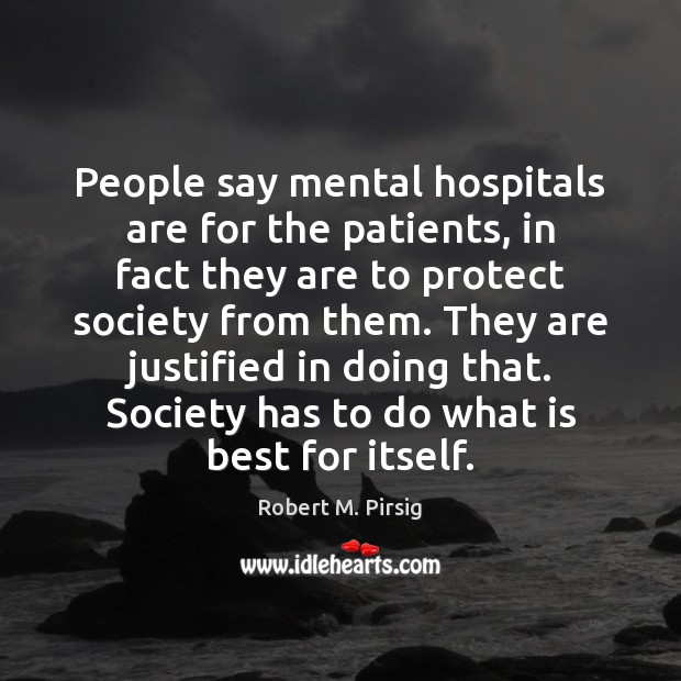 People say mental hospitals are for the patients, in fact they are Robert M. Pirsig Picture Quote