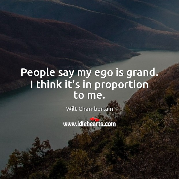 People say my ego is grand. I think it's in proportion to me. Ego Quotes Image